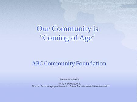 ABC Community Foundation Presentation created by : Philip B. Stafford, Ph.D., Director, Center on Aging and Community, Indiana Institute on Disability.