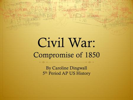 Civil War: Compromise of 1850 By Caroline Dingwall 5 th Period AP US History.