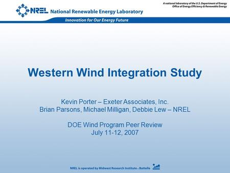 Western Wind Integration Study Kevin Porter – Exeter Associates, Inc. Brian Parsons, Michael Milligan, Debbie Lew – NREL DOE Wind Program Peer Review July.