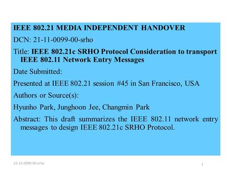 IEEE 802.21 MEDIA INDEPENDENT HANDOVER DCN: 21-11-0099-00-srho Title: IEEE 802.21c SRHO Protocol Consideration to transport IEEE 802.11 Network Entry Messages.