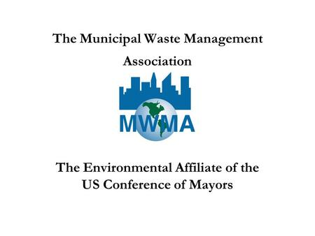 The Municipal Waste Management Association The Environmental Affiliate of the US Conference of Mayors.