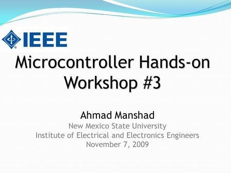 Microcontroller Hands-on Workshop #3 Ahmad Manshad New Mexico State University Institute of Electrical and Electronics Engineers November 7, 2009.