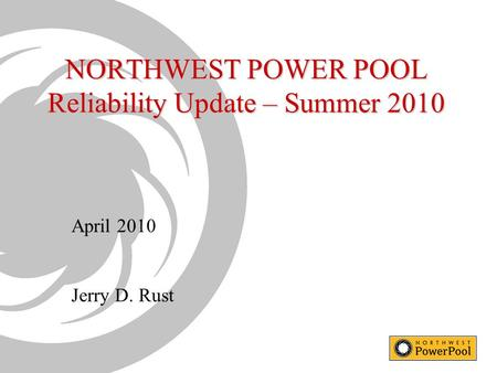 NORTHWEST POWER POOL Reliability Update – Summer 2010 April 2010 Jerry D. Rust.