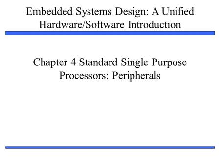 Embedded Systems Design: A Unified Hardware/Software Introduction 1 Chapter 4 Standard Single Purpose Processors: Peripherals.