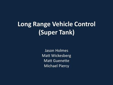 Long Range Vehicle Control (Super Tank) Jason Holmes Matt Wickesberg Matt Guenette Michael Piercy.