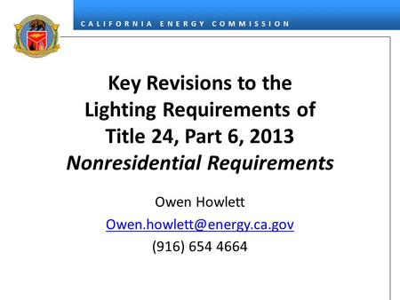 Owen Howlett Owen.howlett@energy.ca.gov (916) 654 4664 Key Revisions to the Lighting Requirements of Title 24, Part 6, 2013 Nonresidential Requirements.