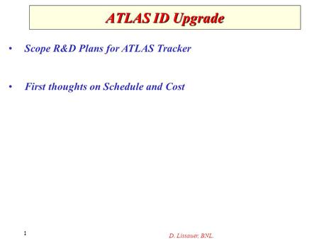 D. Lissauer, BNL. 1 ATLAS ID Upgrade Scope R&D Plans for ATLAS Tracker First thoughts on Schedule and Cost.