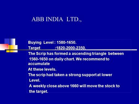 ABB INDIA LTD., Buying Level : 1580-1650. Target :1820-2000-2350. The Scrip has formed a ascending triangle between 1560-1650 on daily chart. We recommend.
