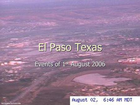 El Paso Texas Events of 1 st August 2006 Put together by Diana Ortiz.