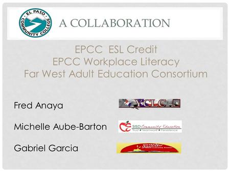 A COLLABORATION EPCC ESL Credit EPCC Workplace Literacy Far West Adult Education Consortium Fred Anaya Michelle Aube-Barton Gabriel Garcia.