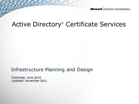 Active Directory ® Certificate Services Infrastructure Planning and Design Published: June 2010 Updated: November 2011.