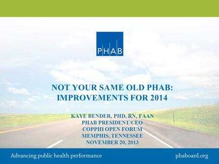 NOT YOUR SAME OLD PHAB: IMPROVEMENTS FOR 2014 KAYE BENDER, PHD, RN, FAAN PHAB PRESIDENT/CEO COPPHI OPEN FORUM MEMPHIS, TENNESSEE NOVEMBER 20, 2013.