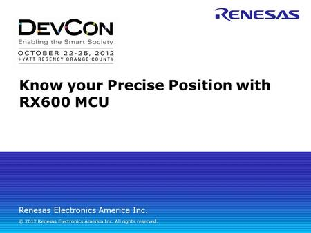Renesas Electronics America Inc. © 2012 Renesas Electronics America Inc. All rights reserved. Know your Precise Position with RX600 MCU.