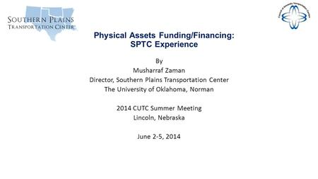 Physical Assets Funding/Financing: SPTC Experience By Musharraf Zaman Director, Southern Plains Transportation Center The University of Oklahoma, Norman.