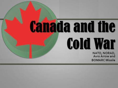 Canada and the Cold War NATO, NORAD, Avro Arrow and BOMARC Missile.
