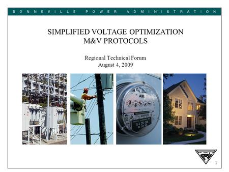 1 SIMPLIFIED VOLTAGE OPTIMIZATION M&V PROTOCOLS Regional Technical Forum August 4, 2009.