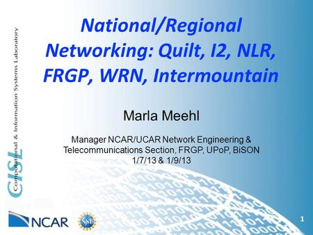 National/Regional Networking: Quilt, I2, NLR, FRGP, WRN, Intermountain 1 Marla Meehl Manager NCAR/UCAR Network Engineering & Telecommunications Section,