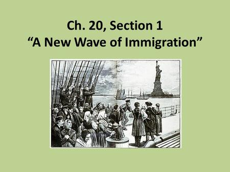 "Ch. 20, Section 1 ""A New Wave of Immigration"". Old Immigrants Old immigrants – name that was used in the late 1800s for immigrants who arrived in the."