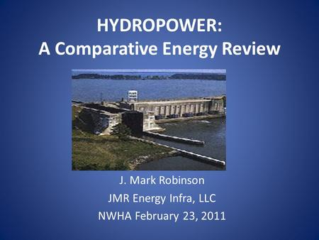 HYDROPOWER: A Comparative Energy Review J. Mark Robinson JMR Energy Infra, LLC NWHA February 23, 2011.