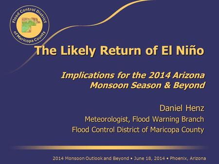 The Likely Return of El Niño Implications for the 2014 Arizona Monsoon Season & Beyond Daniel Henz Meteorologist, Flood Warning Branch Flood Control District.