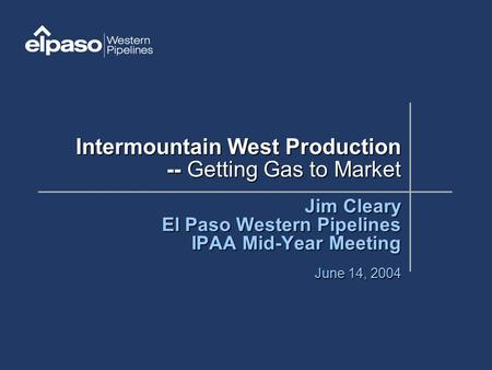Intermountain West Production -- Getting Gas to Market Jim Cleary El Paso Western Pipelines IPAA Mid-Year Meeting June 14, 2004.