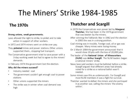 The Miners' Strike 1984-1985 The 1970s Strong unions, weak governments. Laws allowed the right to strike, to picket and to take action in support of other.