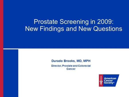 Prostate Screening in 2009: New Findings and New Questions Durado Brooks, MD, MPH Director, Prostate and Colorectal Cancer.