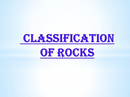 CLASSIFICATION OF ROCKS.  Rocks are defined as natural solid massive aggregates of minerals forming the crust of the earth.  Petrology is the branch.