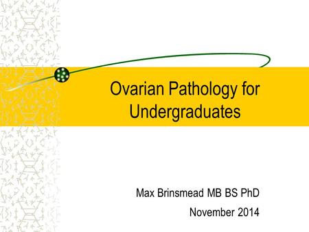 Ovarian Pathology for Undergraduates Max Brinsmead MB BS PhD November 2014.