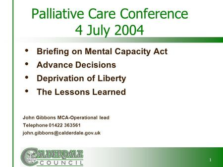 1 Palliative Care Conference 4 July 2004  Briefing on Mental Capacity Act  Advance Decisions  Deprivation of Liberty  The Lessons Learned John Gibbons.