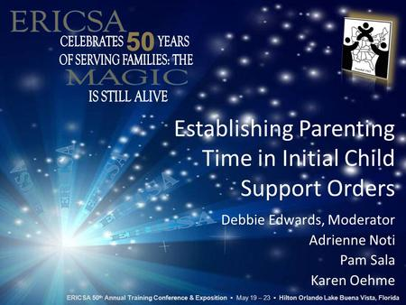 Establishing Parenting Time in Initial Child Support Orders Debbie Edwards, Moderator Adrienne Noti Pam Sala Karen Oehme ERICSA 50 th Annual Training Conference.