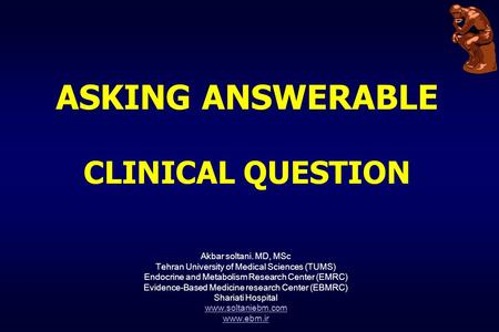 ASKING ANSWERABLE CLINICAL QUESTION Akbar soltani. MD, MSc Tehran University of Medical Sciences (TUMS) Endocrine and Metabolism Research Center (EMRC)
