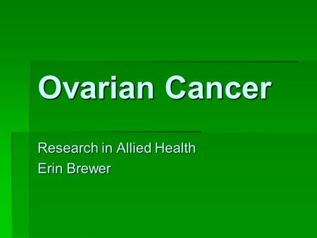 Ovarian Cancer Research in Allied Health Erin Brewer.