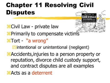 "Chapter 11 Resolving Civil Disputes zCivil Law - private law zPrimarily to compensate victims zTort - ""a wrong"" yintentional or unintentional (negligent)"