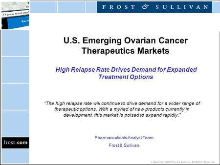 © Copyright 2002 Frost & Sullivan. All Rights Reserved. U.S. Emerging Ovarian Cancer Therapeutics Markets High Relapse Rate Drives Demand for Expanded.