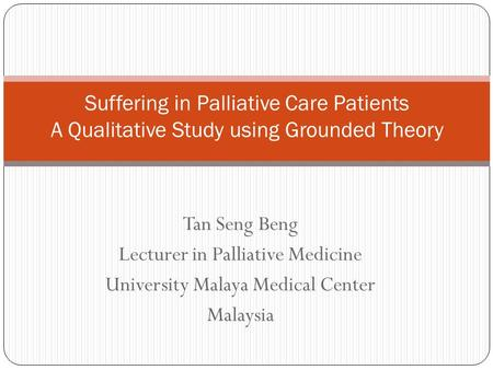 Tan Seng Beng Lecturer in Palliative Medicine University Malaya Medical Center Malaysia Suffering in Palliative Care Patients A Qualitative Study using.