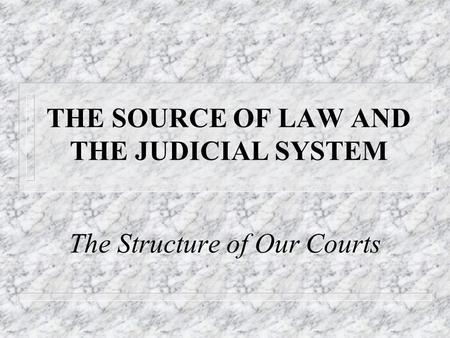 THE SOURCE OF LAW AND THE JUDICIAL SYSTEM The Structure of Our Courts.