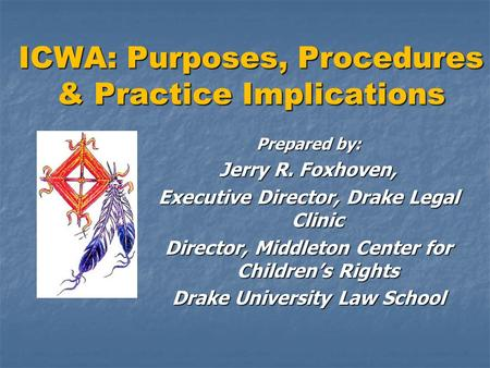 ICWA: Purposes, Procedures & Practice Implications Prepared by: Jerry R. Foxhoven, Executive Director, Drake Legal Clinic Director, Middleton Center for.