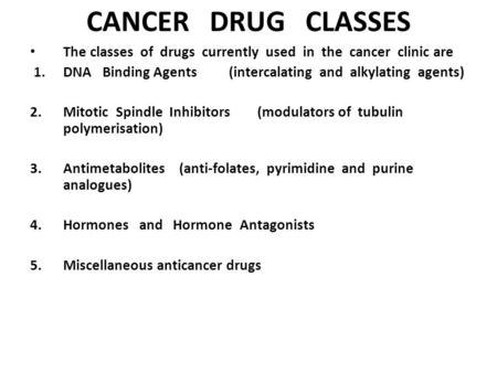 Cancer Drug Classes The classes of drugs currently used in the cancer clinic are  1.	DNA Binding Agents	(intercalating and alkylating.