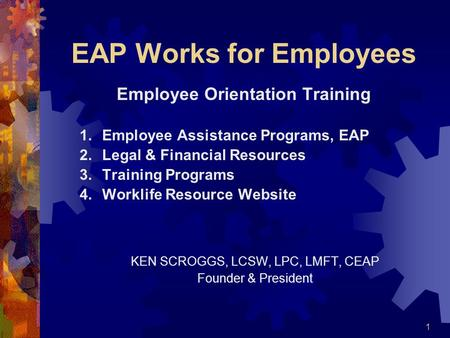 1 EAP Works for Employees Employee Orientation Training 1.Employee Assistance Programs, EAP 2.Legal & Financial Resources 3.Training Programs 4.Worklife.