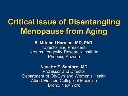 Critical Issue of Disentangling Menopause from Aging S. Mitchell Harman, MD, PhD Director and President Kronos Longevity Research Institute Phoenix, Arizona.