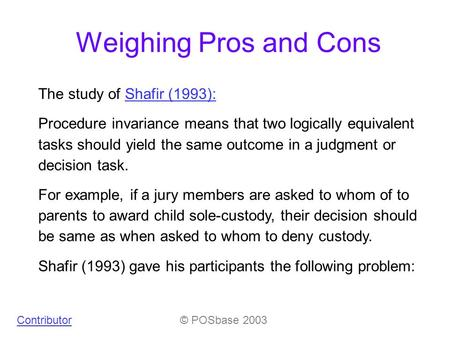 Weighing Pros and Cons The study of Shafir (1993):Shafir (1993): Procedure invariance means that two logically equivalent tasks should yield the same outcome.