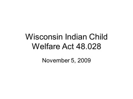 Wisconsin Indian Child Welfare Act 48.028 November 5, 2009.