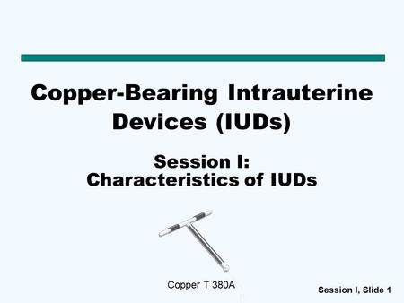 Session I, Slide 1 Copper-Bearing Intrauterine Devices (IUDs) Copper T 380A Session I: Characteristics of IUDs.