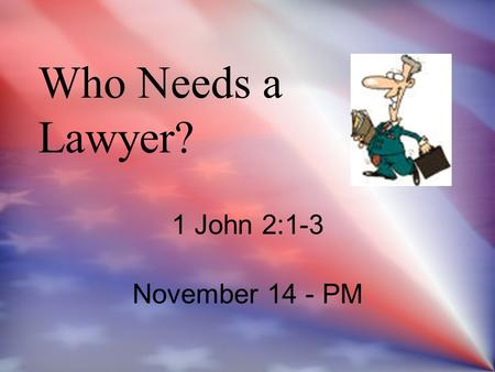 Who Needs a Lawyer? 1 John 2:1-3 November 14 - PM 1 John 2:1-3 November 14 - PM.