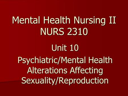 Mental Health Nursing II NURS 2310 Unit 10 Psychiatric/Mental Health Alterations Affecting Sexuality/Reproduction.
