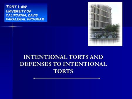 Title Slide INTENTIONAL TORTS AND DEFENSES TO INTENTIONAL TORTS T ORT L AW UNIVERSITY OF CALIFORNIA, DAVIS PARALEGAL PROGRAM.