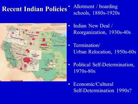 Recent Indian Policies Allotment / boarding schools, 1880s-1920s Indian New Deal / Reorganization, 1930s-40s Termination/ Urban Relocation, 1950s-60s Political.