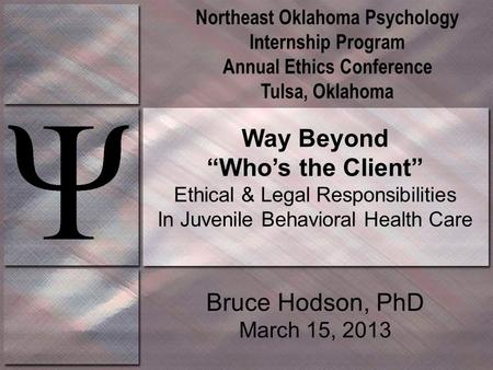 "Way Beyond ""Who's the Client"" Ethical & Legal Responsibilities In Juvenile Behavioral Health Care Bruce Hodson, PhD March 15, 2013 Northeast Oklahoma Psychology."