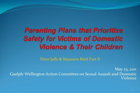 Peter Jaffe & Maureen Reid Part B May 25, 2011 Guelph-Wellington Action Committee on Sexual Assault and Domestic Violence 1.